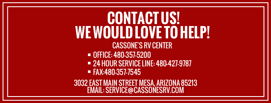 Cassone's RV Center OFFICE: 480-357-5200 24 HOUR SERVICE LINE: 480-427-9787 FAX:480-357-7545 3032 East Main Street Mesa, Arizona 85213 EMAIL:  service@cassonesrv.com